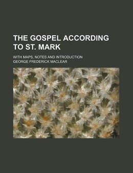 Book The Gospel According To St. Mark; With Maps, Notes And Introduction by George Frederick Maclear