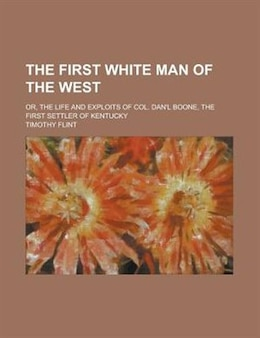 Book The First White Man Of The West; Or, The Life And Exploits Of Col. Dan'l Boone, The First Settler… by Timothy Flint