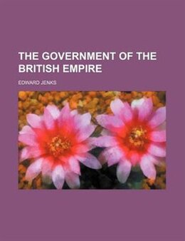 Book The Government Of The British Empire by Edward Jenks
