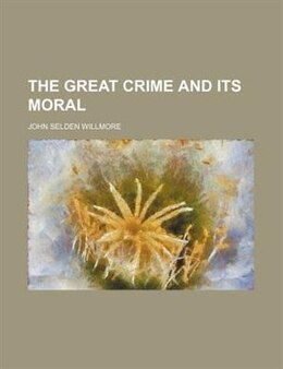 Book The Great Crime and Its Moral by John Selden Willmore