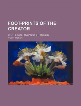 Book Foot-prints Of The Creator; Or. The Asterolepis Of Stromness by Hugh Miller