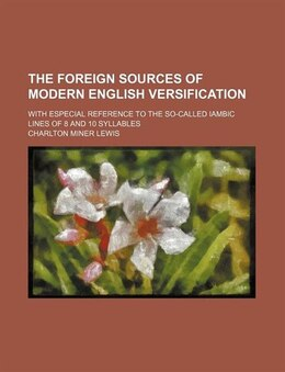 Book The Foreign Sources Of Modern English Versification; With Especial Reference To The So-called… by Charlton Miner Lewis