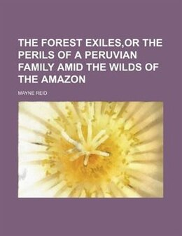 Book The forest exiles,or The perils of a Peruvian family amid the wilds of the Amazon by Mayne Reid