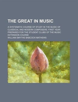 Book The Great In Music; A Systematic Course Of Study In The Music Of Classical And Modern Composers… by William Smythe Babcock Mathews