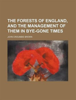 Book The Forests Of England, And The Management Of Them In Bye-gone Times by John Croumbie Brown