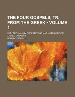 Book The Four Gospels, Tr. From The Greek (volume 1); With Preliminary Dissertations, And Notes Critical… by George Campbell