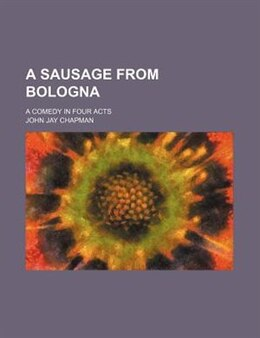 Book A Sausage From Bologna; A Comedy In Four Acts by John Jay Chapman