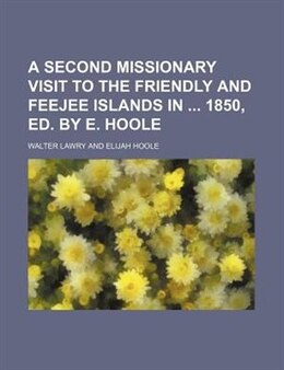 Book A Second Missionary Visit To The Friendly And Feejee Islands In 1850, Ed. By E. Hoole by Walter Lawry