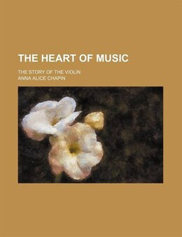 Book The Heart Of Music; The Story Of The Violin by Anna Alice Chapin