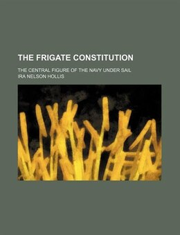 Book The Frigate Constitution; The Central Figure Of The Navy Under Sail by Ira Nelson Hollis