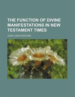 Book The Function of Divine Manifestations in New Testament Times by Leroy Hahn Stafford