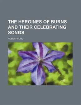 Book The Heroines of Burns and Their Celebrating Songs by Robert Ford