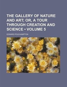 Book The Gallery Of Nature And Art (volume 5);  Or, A Tour Through Creation And Science by Edward Polehampton