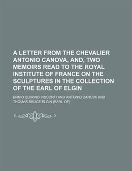 Book A Letter From The Chevalier Antonio Canova, And, Two Memoirs Read To The Royal Institute Of France… by Ennio Quirino Visconti