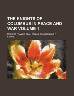 Book The Knights of Columbus in Peace and War Volume 1 by Maurice Francis Egan