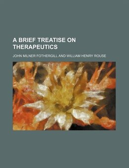 Book A Brief Treatise On Therapeutics by John Milner Fothergill