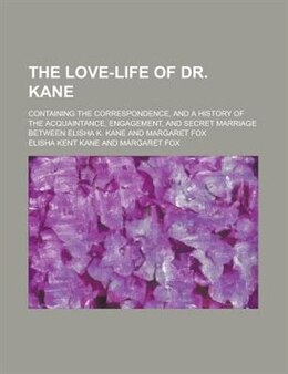 Book The love-life of Dr. Kane; containing the correspondence, and a history of the acquaintance… by Elisha Kent Kane