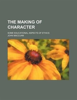 Book The Making Of Character; Some Educational Aspects Of Ethics by John Maccunn