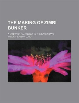 Book The Making Of Zimri Bunker; A Story Of Nantucket In The Early Days by William Joseph Long