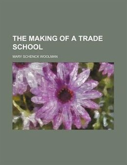 Book The Making of a Trade School by Mary Schenck Woolman