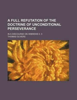 Book A Full Refutation Of The Doctrine Of Unconditional Perseverance; In A Discourse On Hebrews Ii. 3 by Thomas Olivers