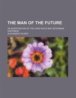 Book The Man Of The Future; An Investigation Of The Laws Which May Determine Happiness by Alexander Calder