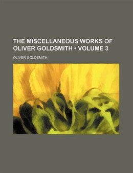 Book The Miscellaneous Works Of Oliver Goldsmith (volume 3) by Oliver Goldsmith
