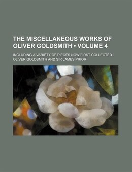 Book The Miscellaneous Works Of Oliver Goldsmith (volume 4); Including A Variety Of Pieces Now First… by Oliver Goldsmith
