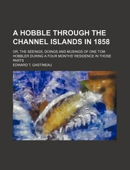 Book A Hobble Through The Channel Islands In 1858; Or, The Seeings, Doings And Musings Of One Tom… by Edward T. Gastineau
