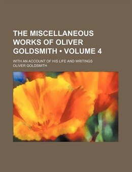 Book The Miscellaneous Works Of Oliver Goldsmith (volume 4); With An Account Of His Life And Writings by Oliver Goldsmith