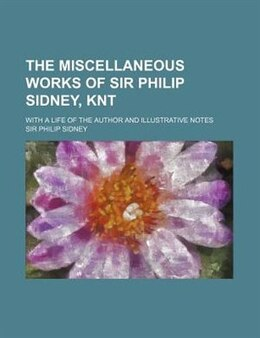 Book The Miscellaneous Works Of Sir Philip Sidney, Knt; With A Life Of The Author And Illustrative Notes by Sir Philip Sidney