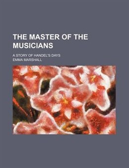 Book The Master Of The Musicians; A Story Of Handel's Days by Emma Marshall