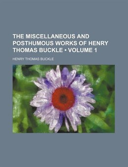 Book The Miscellaneous And Posthumous Works Of Henry Thomas Buckle (volume 1) by Henry Thomas Buckle