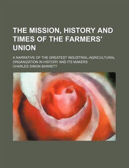 Book The Mission, History And Times Of The Farmers' Union; A Narrative Of The Greatest Industrial… by Charles Simon Barrett