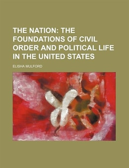Book The Nation;  The Foundations Of Civil Order And Political Life In The United States by Elisha Mulford