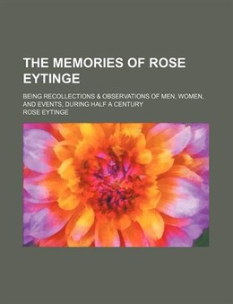 Book The Memories Of Rose Eytinge; Being Recollections & Observations Of Men, Women, And Events, During… by Rose Eytinge