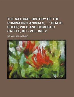 Book The Natural History Of The Ruminating Animals, (volume 2); Goats, Sheep, Wild And Domestic Cattle… by Sir William Jardine