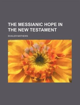 Book The Messianic Hope In The New Testament by Shailer Mathews
