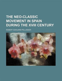 Book The Neo-classic Movement in Spain During the XVIII Century by Robert Edouard Pellissier