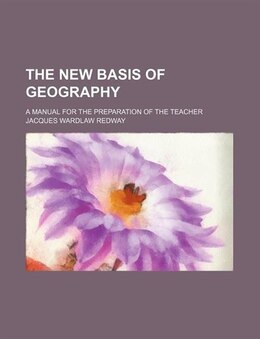 Book The New Basis Of Geography; A Manual For The Preparation Of The Teacher by Jacques Wardlaw Redway