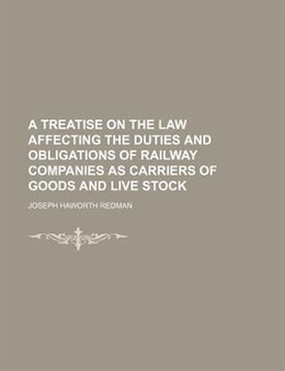 Book A Treatise On The Law Affecting The Duties And Obligations Of Railway Companies As Carriers Of… by Joseph Haworth Redman