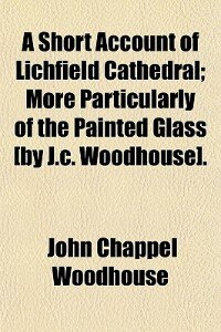 Book A Short Account Of Lichfield Cathedral; More Particularly Of The Painted Glass [by J.c. Woodhouse]. by John Chappel Woodhouse