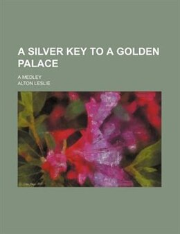 Book A Silver Key To A Golden Palace; A Medley by Alton Leslie