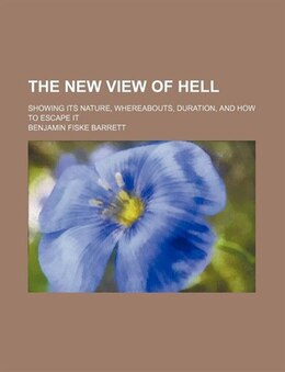 Book The New View Of Hell; Showing Its Nature, Whereabouts, Duration, And How To Escape It by Benjamin Fiske Barrett