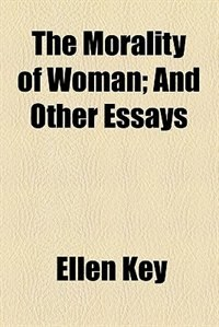 Book The Morality of Woman; And Other Essays by Ellen Key