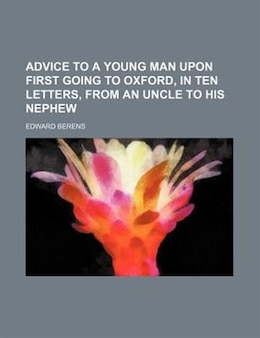 Book Advice to a Young Man Upon First Going to Oxford, in Ten Letters, from an Uncle to His Nephew by Edward Berens