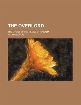 Book The Overlord; The Story Of The Peons Of Canada by Allan Mcivor
