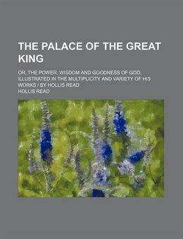 Book The Palace Of The Great King; Or, The Power, Wisdom And Goodness Of God, Illustrated In The… by Hollis Read