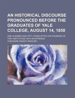 Book An Historical Discourse Pronounced Before The Graduates Of Yale College, August 14, 1850; One… by Theodore Dwight Woolsey