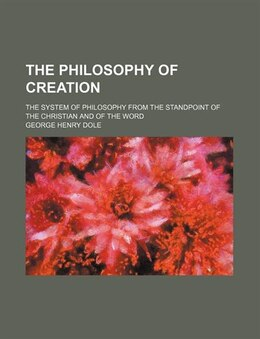 Book The Philosophy Of Creation; The System Of Philosophy From The Standpoint Of The Christian And Of… by George Henry Dole
